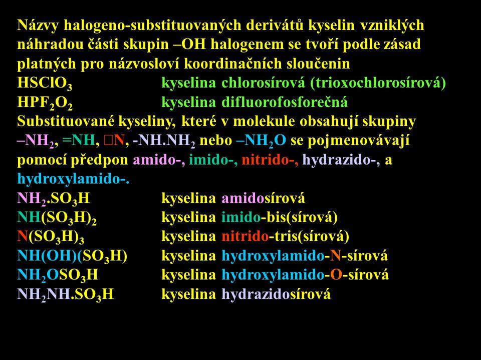 Názvy halogeno-substituovaných derivátů kyselin vzniklých náhradou části skupin –OH halogenem se tvoří podle zásad platných pro názvosloví koordinační