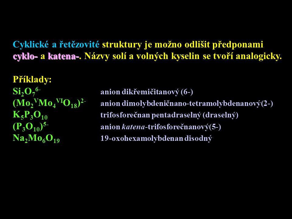 Cyklické a řetězovité struktury je možno odlišit předponami cyklo-katena- cyklo- a katena-. Názvy solí a volných kyselin se tvoří analogicky. Příklady