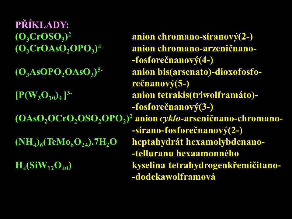 PŘÍKLADY: (O 3 CrOSO 3 ) 2- anion chromano-síranový(2-) (O 3 CrOAsO 2 OPO 3 ) 4- anion chromano-arzeničnano- -fosforečnanový(4-) (O 3 AsOPO 2 OAsO 3 )