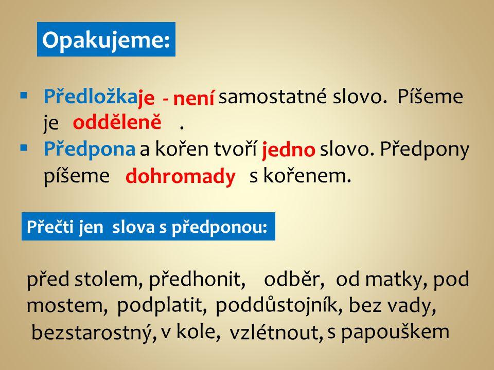 Opakujeme:  Předložka samostatné slovo. Píšeme je.  Předpona a kořen tvoří slovo. Předpony píšeme s kořenem. Přečti jen slova s předponou: před stol
