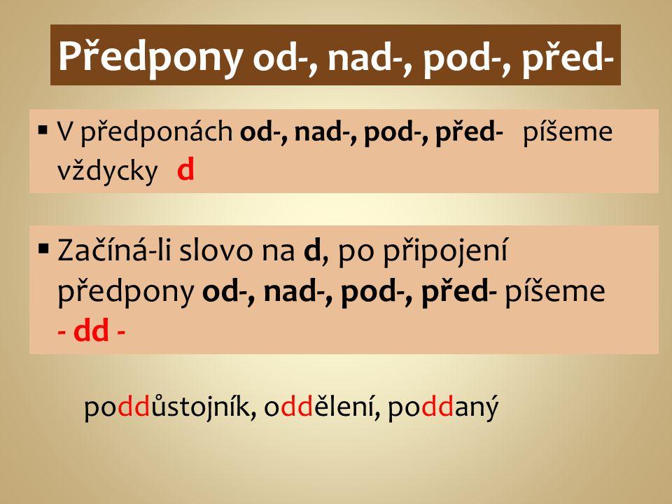 Předpony od-, nad-, pod-, před-  V předponách od-, nad-, pod-, před- píšeme vždycky d  Začíná-li slovo na d, po připojení předpony od-, nad-, pod-,
