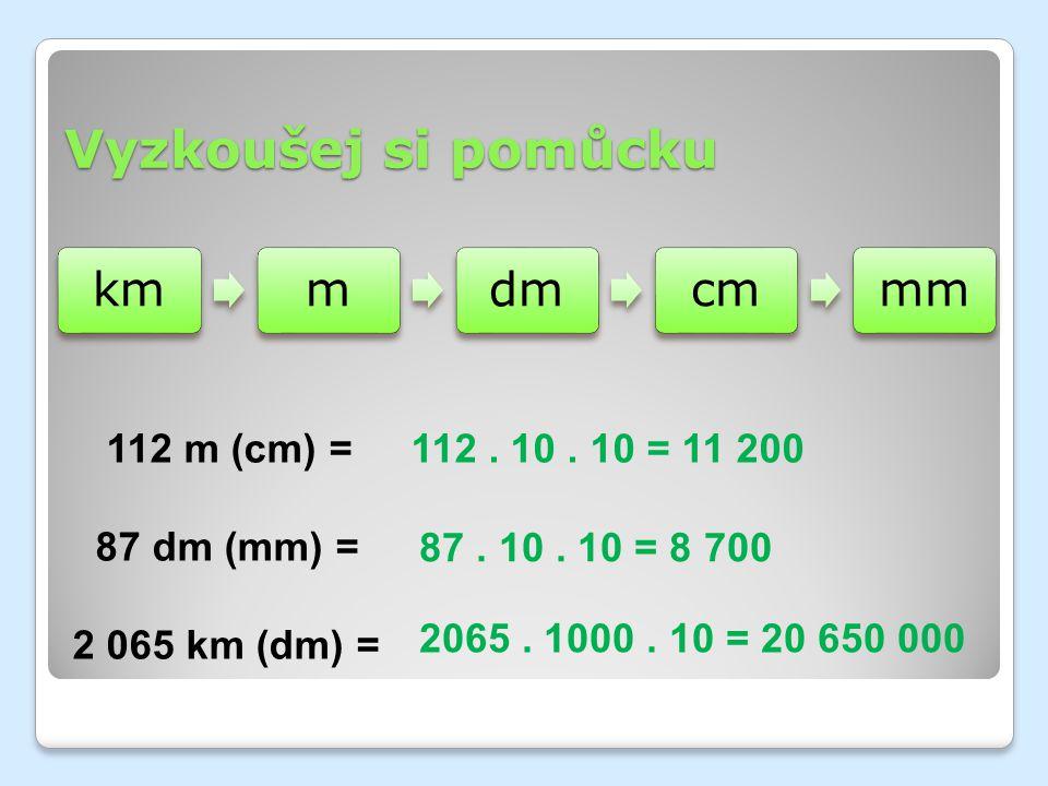 Vyzkoušej si pomůcku kmmdmcmmm 112 m (cm) = 87 dm (mm) = 2 065 km (dm) = 112. 10. 10 = 11 200 87. 10. 10 = 8 700 2065. 1000. 10 = 20 650 000