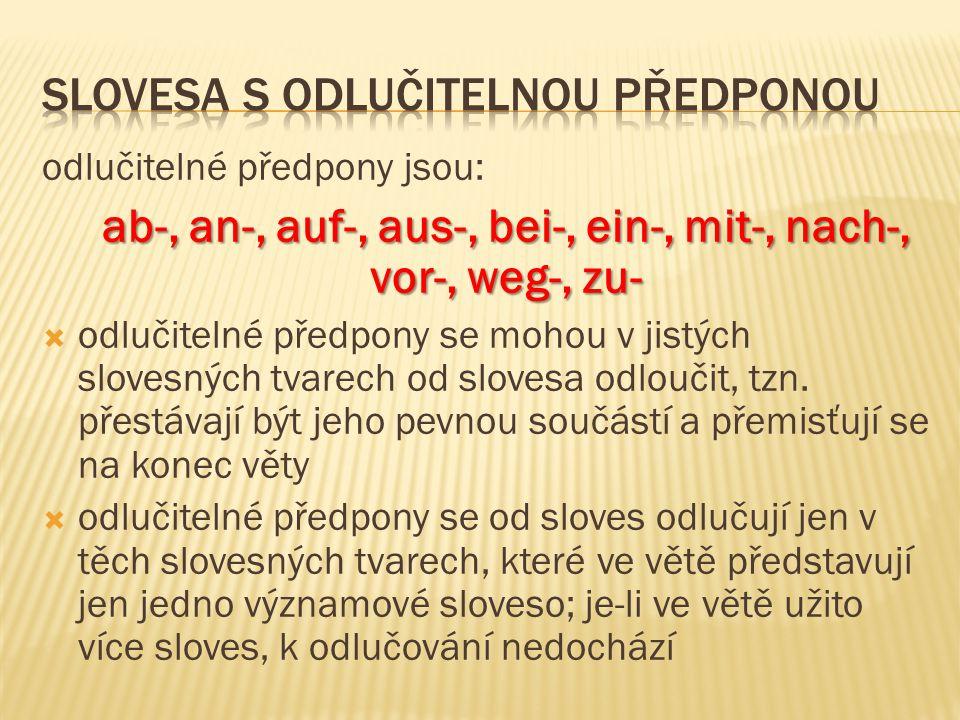 odlučitelné předpony jsou: ab-, an-, auf-, aus-, bei-, ein-, mit-, nach-, vor-, weg-, zu-  odlučitelné předpony se mohou v jistých slovesných tvarech od slovesa odloučit, tzn.