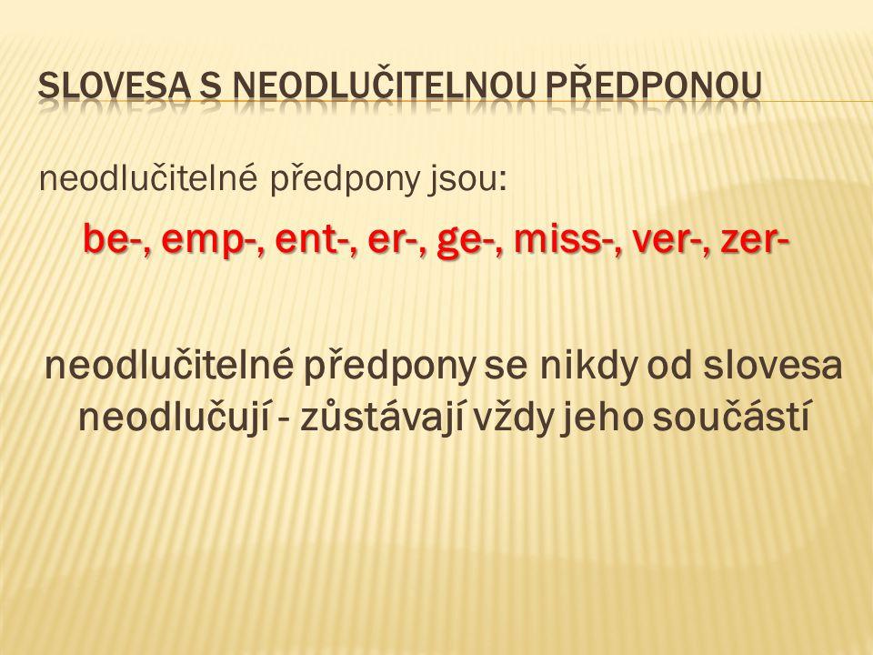 neodlučitelné předpony jsou: be-, emp-, ent-, er-, ge-, miss-, ver-, zer- be-, emp-, ent-, er-, ge-, miss-, ver-, zer- neodlučitelné předpony se nikdy od slovesa neodlučují - zůstávají vždy jeho součástí