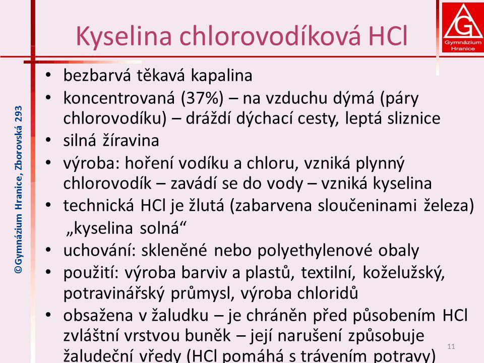 """Kyselina chlorovodíková HCl bezbarvá těkavá kapalina koncentrovaná (37%) – na vzduchu dýmá (páry chlorovodíku) – dráždí dýchací cesty, leptá sliznice silná žíravina výroba: hoření vodíku a chloru, vzniká plynný chlorovodík – zavádí se do vody – vzniká kyselina technická HCl je žlutá (zabarvena sloučeninami železa) """"kyselina solná uchování: skleněné nebo polyethylenové obaly použití: výroba barviv a plastů, textilní, koželužský, potravinářský průmysl, výroba chloridů obsažena v žaludku – je chráněn před působením HCl zvláštní vrstvou buněk – její narušení způsobuje žaludeční vředy (HCl pomáhá s trávením potravy) 11 ©Gymnázium Hranice, Zborovská 293"""