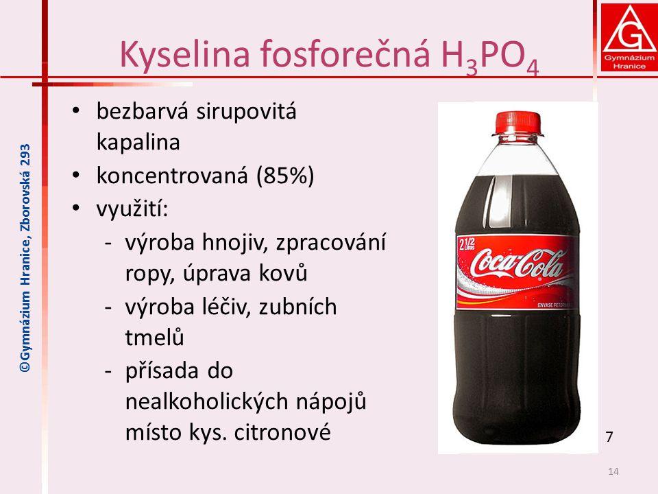 Kyselina fosforečná H 3 PO 4 bezbarvá sirupovitá kapalina koncentrovaná (85%) využití: ‐výroba hnojiv, zpracování ropy, úprava kovů ‐výroba léčiv, zubních tmelů ‐přísada do nealkoholických nápojů místo kys.