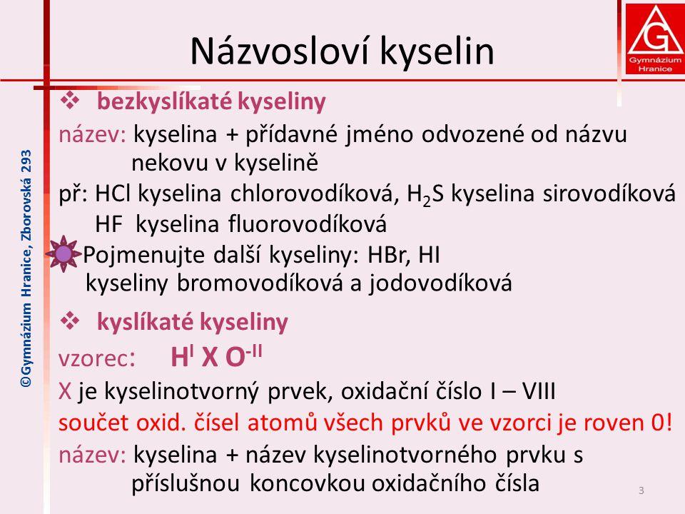 Názvosloví kyselin  bezkyslíkaté kyseliny název: kyselina + přídavné jméno odvozené od názvu nekovu v kyselině př: HCl kyselina chlorovodíková, H 2 S kyselina sirovodíková HF kyselina fluorovodíková Pojmenujte další kyseliny: HBr, HI  kyslíkaté kyseliny vzorec : H I X O -II X je kyselinotvorný prvek, oxidační číslo I – VIII součet oxid.