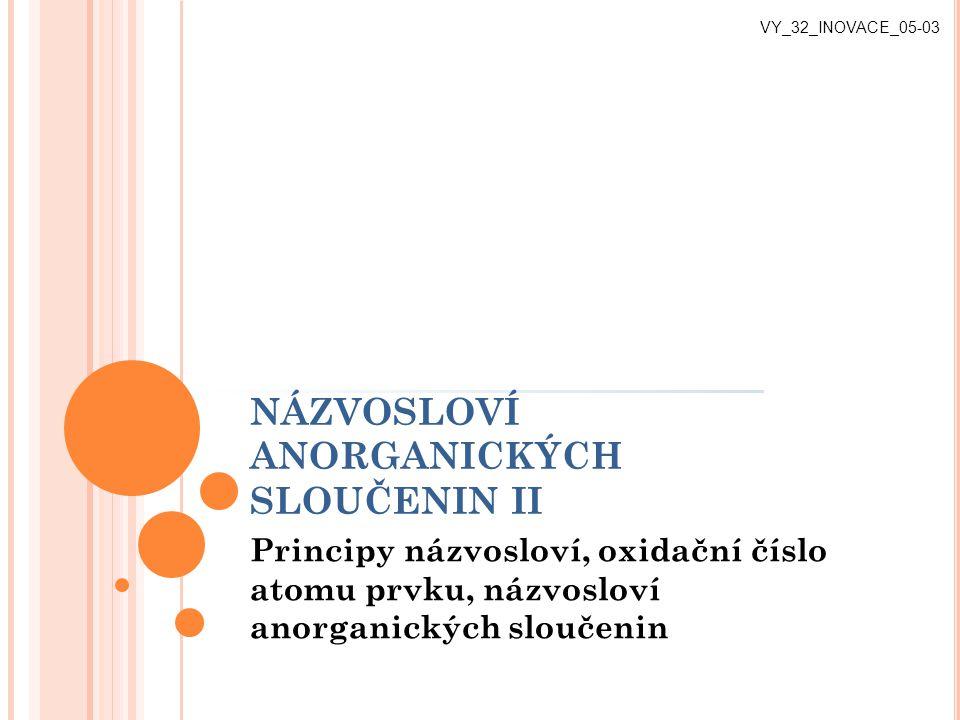 NÁZVOSLOVÍ ANORGANICKÝCH SLOUČENIN II Principy názvosloví, oxidační číslo atomu prvku, názvosloví anorganických sloučenin VY_32_INOVACE_05-03