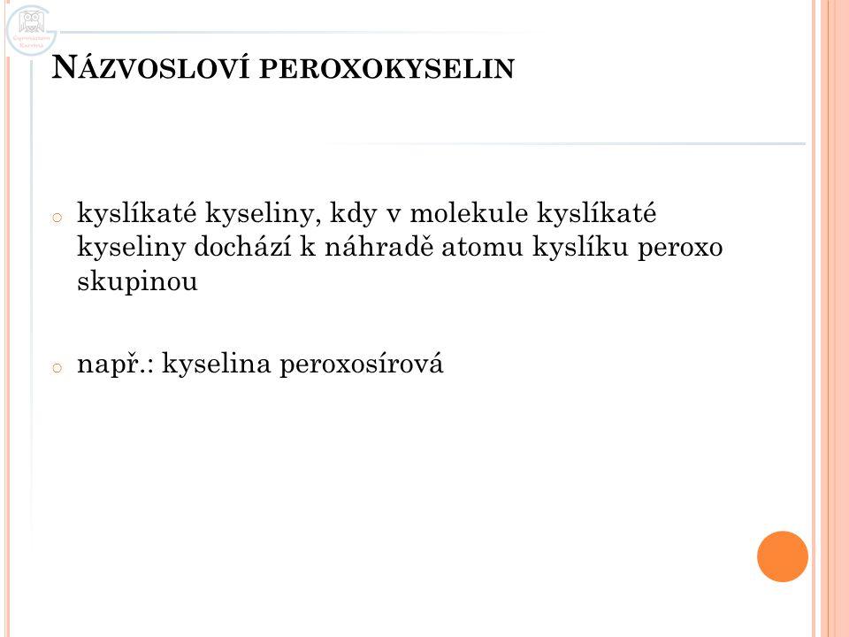 N ÁZVOSLOVÍ PEROXOKYSELIN o kyslíkaté kyseliny, kdy v molekule kyslíkaté kyseliny dochází k náhradě atomu kyslíku peroxo skupinou o např.: kyselina peroxosírová