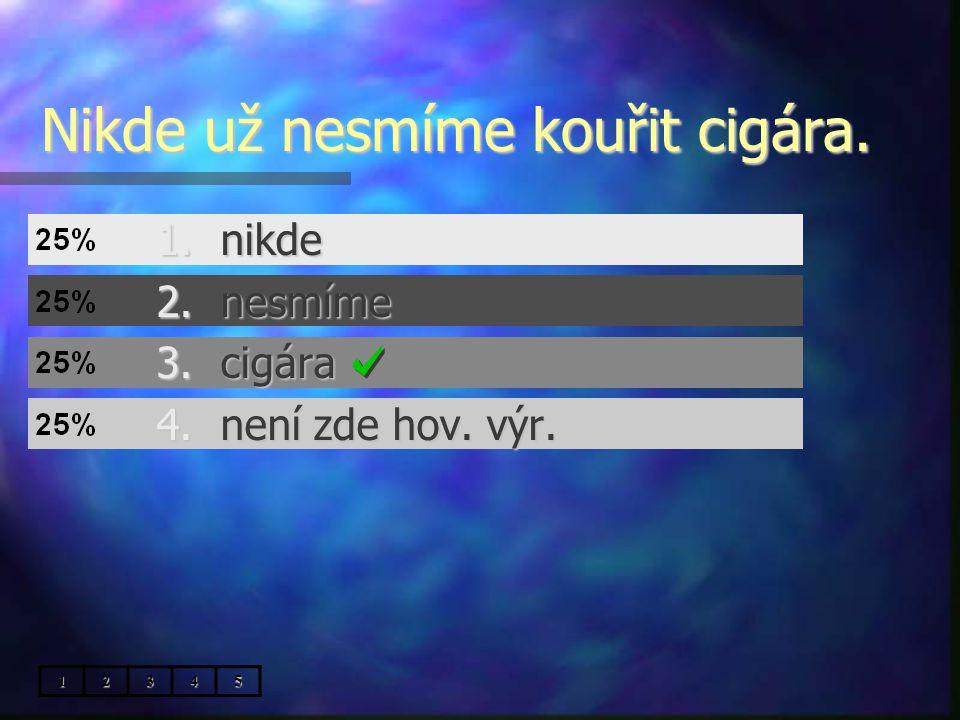 Nikde už nesmíme kouřit cigára. 1.nikde 2.nesmíme 3.cigára 4.není zde hov. výr. 12345