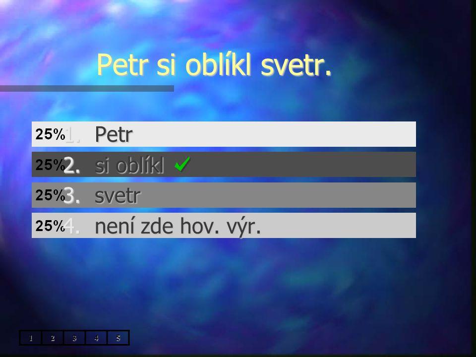 Petr si oblíkl svetr. 1.Petr 2.si oblíkl 3.svetr 4.není zde hov. výr. 12345