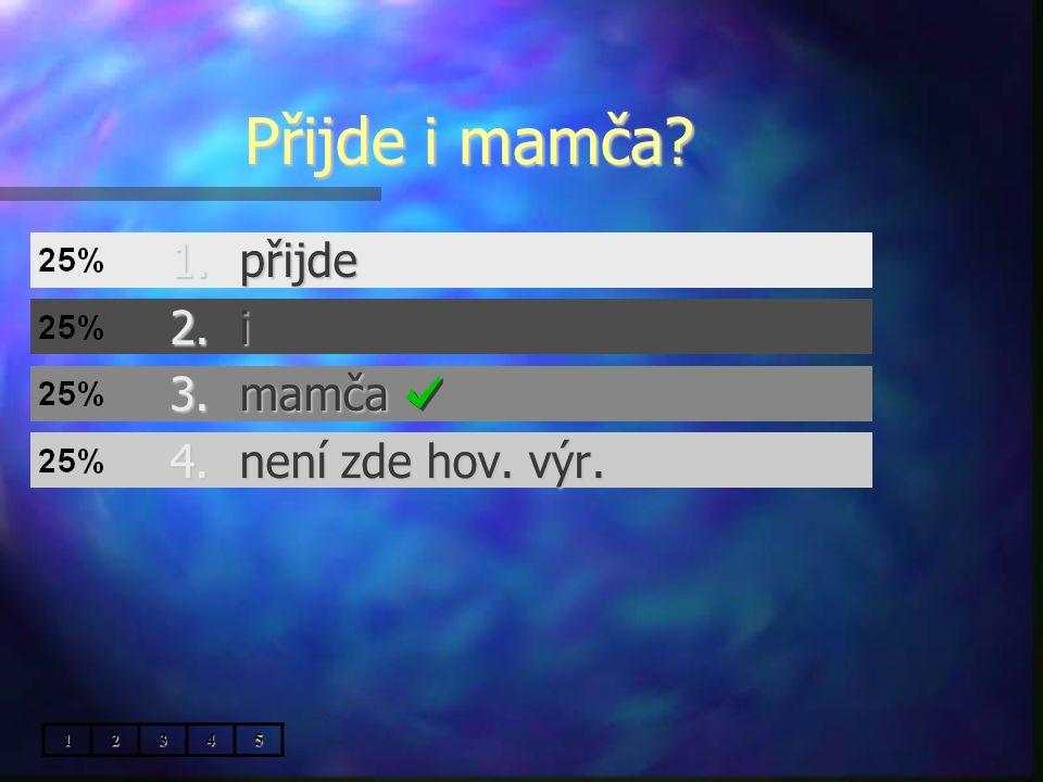 Přijde i mamča 1.přijde 2.i 3.mamča 4.není zde hov. výr. 12345