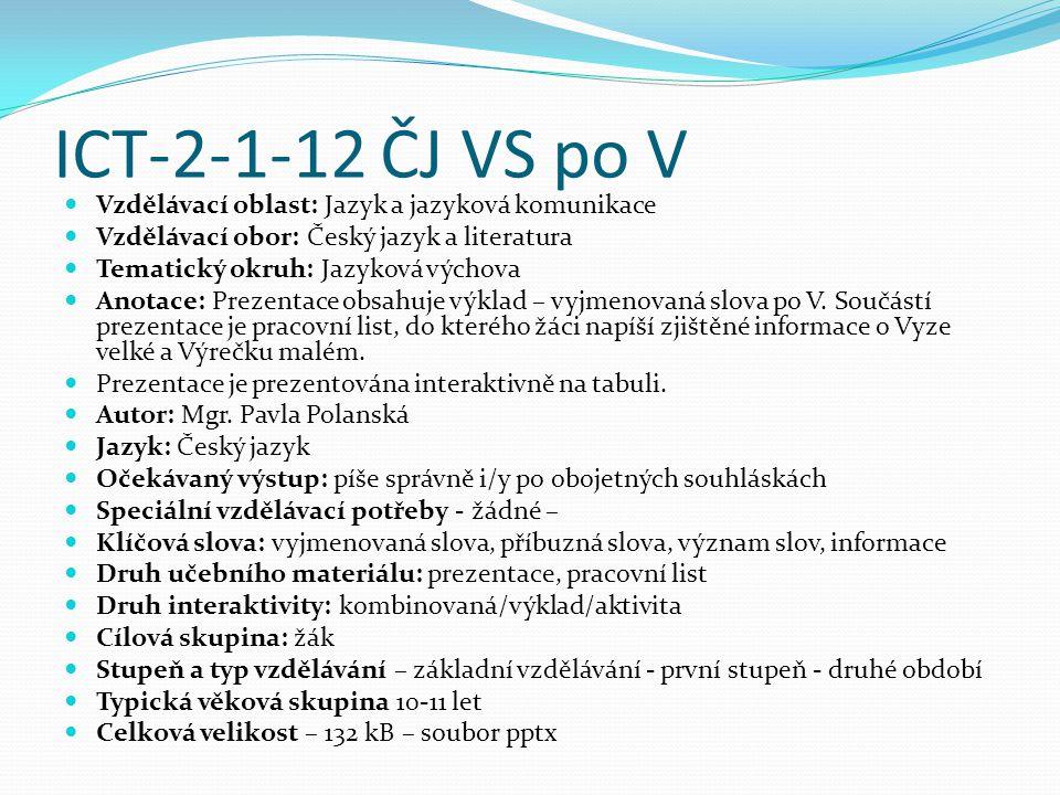 ICT-2-1-12 ČJ VS po V Vzdělávací oblast: Jazyk a jazyková komunikace Vzdělávací obor: Český jazyk a literatura Tematický okruh: Jazyková výchova Anotace: Prezentace obsahuje výklad – vyjmenovaná slova po V.