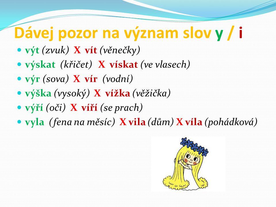 Dávej pozor na význam slov y / i výt (zvuk) X vít (věnečky) výskat (křičet) X vískat (ve vlasech) výr (sova) X vír (vodní) výška (vysoký) X vížka (věžička) výří (oči) X víří (se prach) vyla (fena na měsíc) X vila (dům) X víla (pohádková)