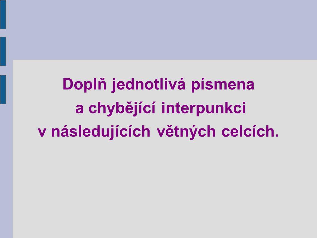 Doplň jednotlivá písmena a chybějící interpunkci v následujících větných celcích.