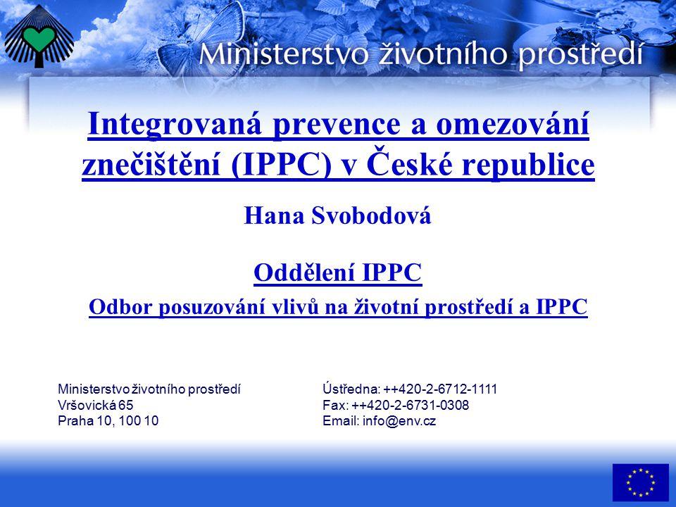 Integrovaná prevence a omezování znečištění (IPPC) v České republice Hana Svobodová Oddělení IPPC Odbor posuzování vlivů na životní prostředí a IPPC Ministerstvo životního prostředí Vršovická 65 Praha 10, 100 10 Ústředna: ++420-2-6712-1111 Fax: ++420-2-6731-0308 Email: info@env.cz