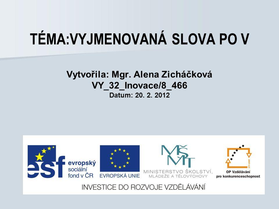 TÉMA:VYJMENOVANÁ SLOVA PO V Vytvořila: Mgr. Alena Zicháčková VY_32_Inovace/8_466 Datum: 20. 2. 2012
