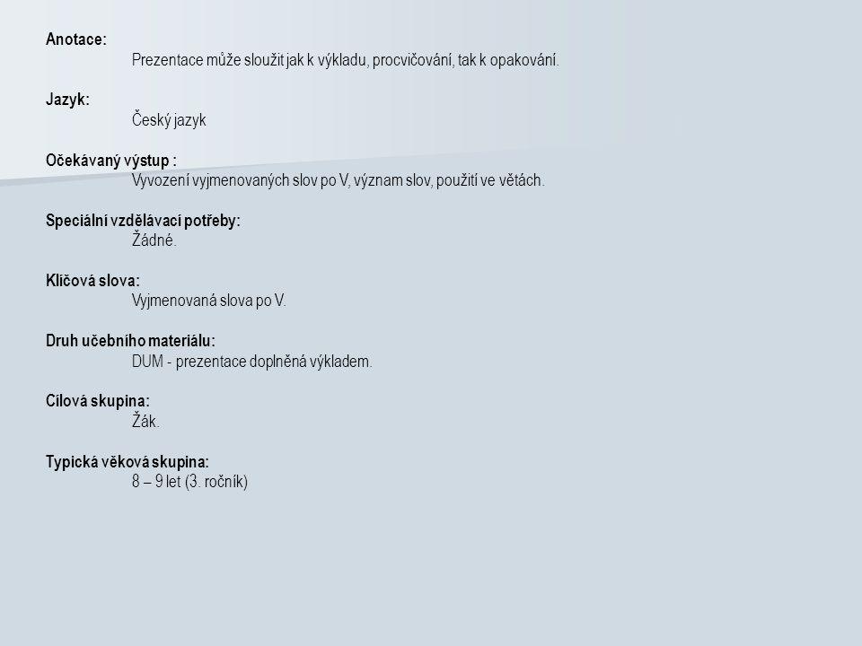 Anotace: Prezentace může sloužit jak k výkladu, procvičování, tak k opakování. Jazyk: Český jazyk Očekávaný výstup : Vyvození vyjmenovaných slov po V,