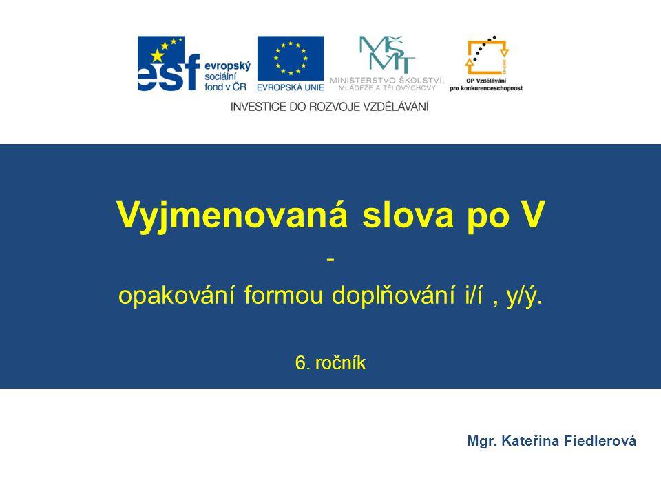 Číslo v digitálním archivu školyVY_32_INOVACE_CJ6_16 Sada DUMČeský jazyk 6 PředmětČeský jazyk Název materiáluVyjmenovaná slova po V – opakování formou doplňování i/í, y/ý.