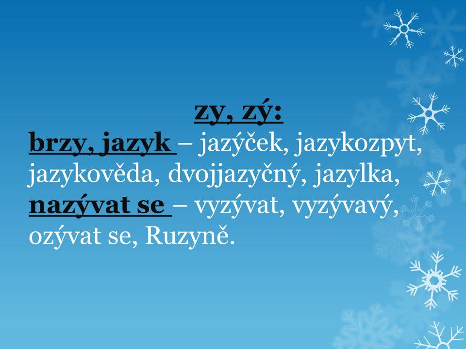 zy, zý: brzy, jazyk – jazýček, jazykozpyt, jazykověda, dvojjazyčný, jazylka, nazývat se – vyzývat, vyzývavý, ozývat se, Ruzyně.