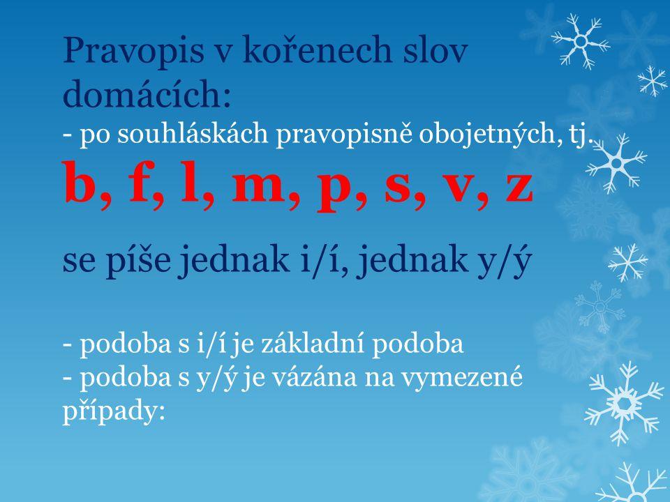 Pravopis v kořenech slov domácích: - po souhláskách pravopisně obojetných, tj. b, f, l, m, p, s, v, z se píše jednak i/í, jednak y/ý - podoba s i/í je