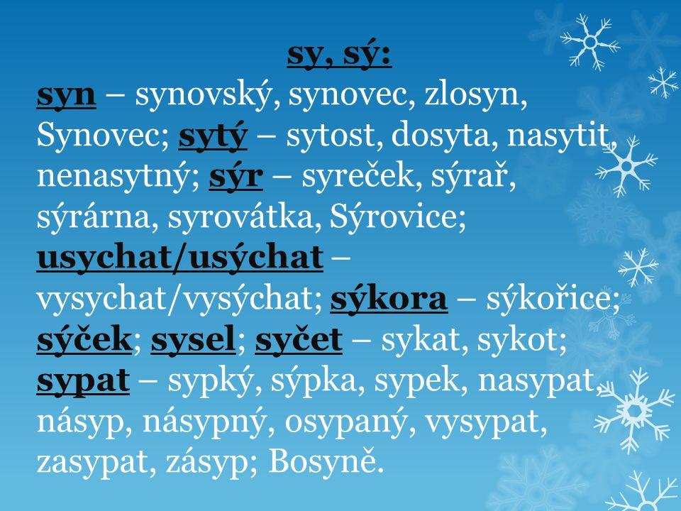 sy, sý: syn – synovský, synovec, zlosyn, Synovec; sytý – sytost, dosyta, nasytit, nenasytný; sýr – syreček, sýrař, sýrárna, syrovátka, Sýrovice; usychat/usýchat – vysychat/vysýchat; sýkora – sýkořice; sýček; sysel; syčet – sykat, sykot; sypat – sypký, sýpka, sypek, nasypat, násyp, násypný, osypaný, vysypat, zasypat, zásyp; Bosyně.