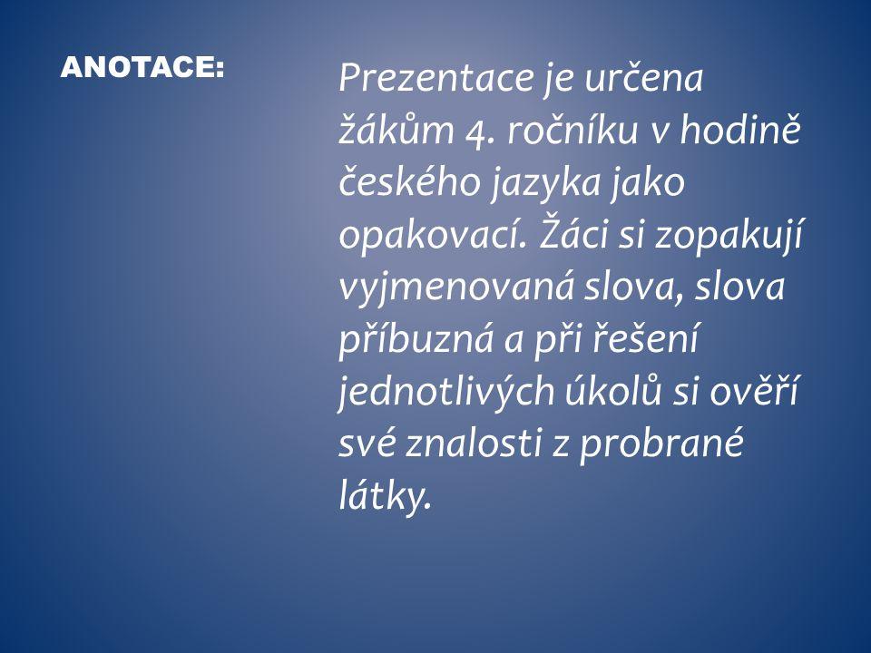 Prezentace je určena žákům 4. ročníku v hodině českého jazyka jako opakovací. Žáci si zopakují vyjmenovaná slova, slova příbuzná a při řešení jednotli
