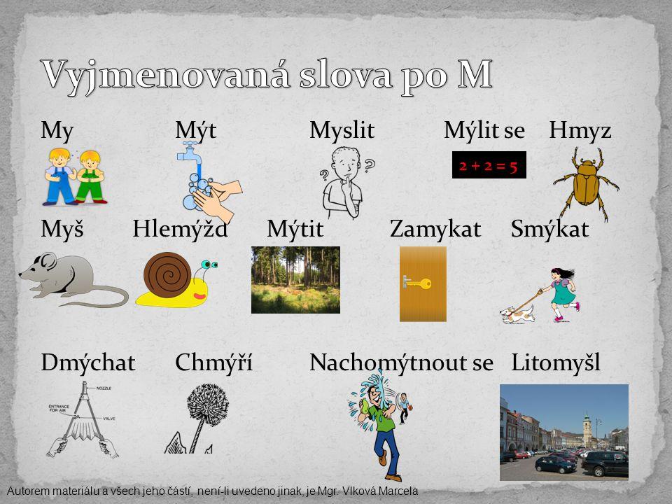 MyMýtMyslitMýlit se Hmyz Myš Hlemýžď Mýtit Zamykat Smýkat DmýchatChmýříNachomýtnout se Litomyšl 2 + 2 = 5 Autorem materiálu a všech jeho částí, není-li uvedeno jinak, je Mgr.
