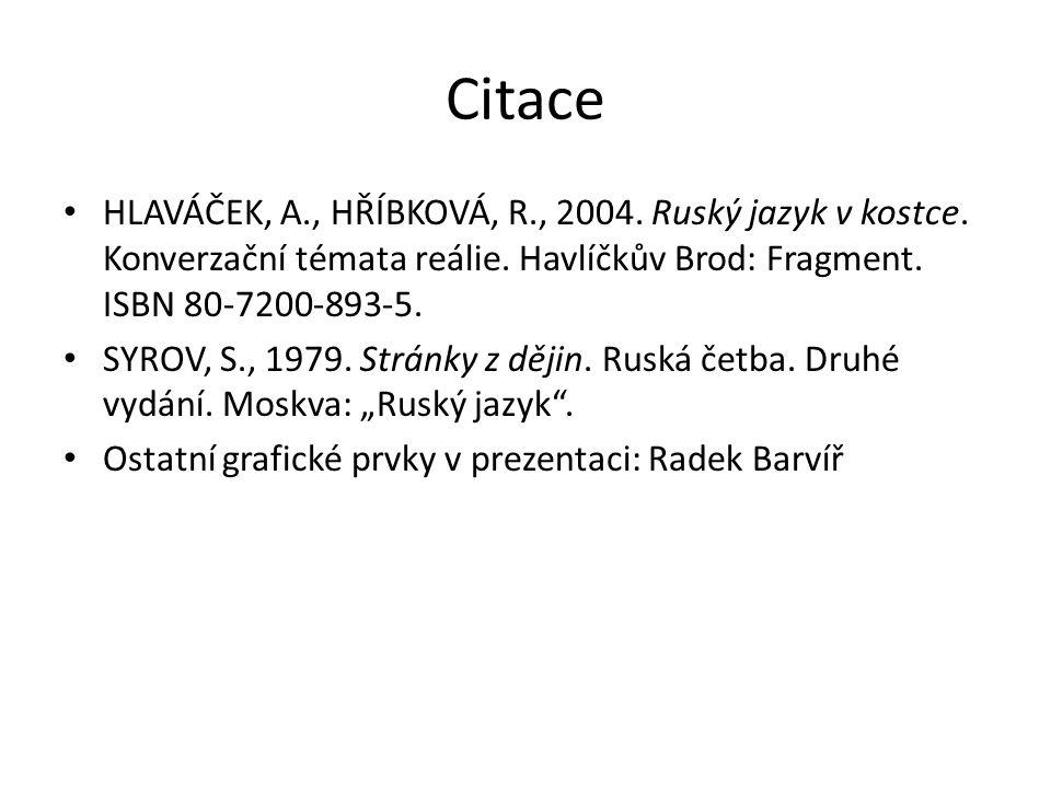 Citace HLAVÁČEK, A., HŘÍBKOVÁ, R., 2004. Ruský jazyk v kostce. Konverzační témata reálie. Havlíčkův Brod: Fragment. ISBN 80-7200-893-5. SYROV, S., 197