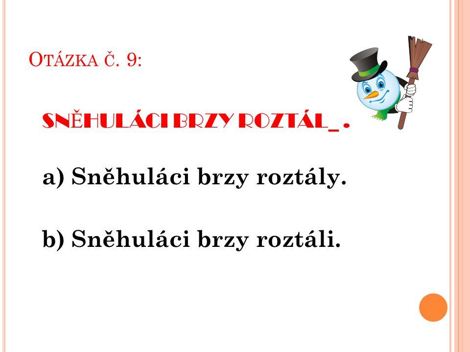 O TÁZKA Č. 9: SN Ě HULÁCI BRZY ROZTÁL_. a) Sněhuláci brzy roztály. b) Sněhuláci brzy roztáli.