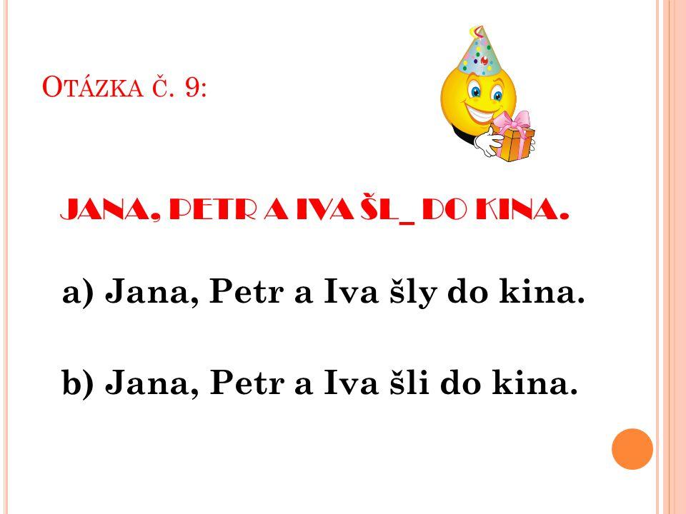 O TÁZKA Č. 9: JANA, PETR A IVA ŠL_ DO KINA. a) Jana, Petr a Iva šly do kina.