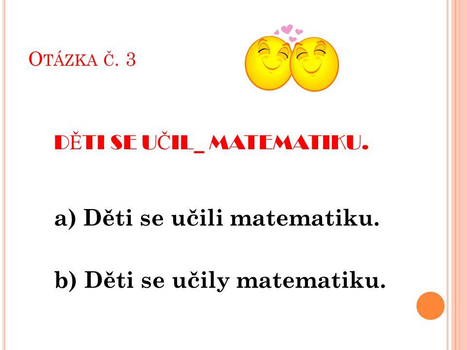 O TÁZKA Č. 3 D Ě TI SE U Č IL_ MATEMATIKU. a) Děti se učili matematiku.