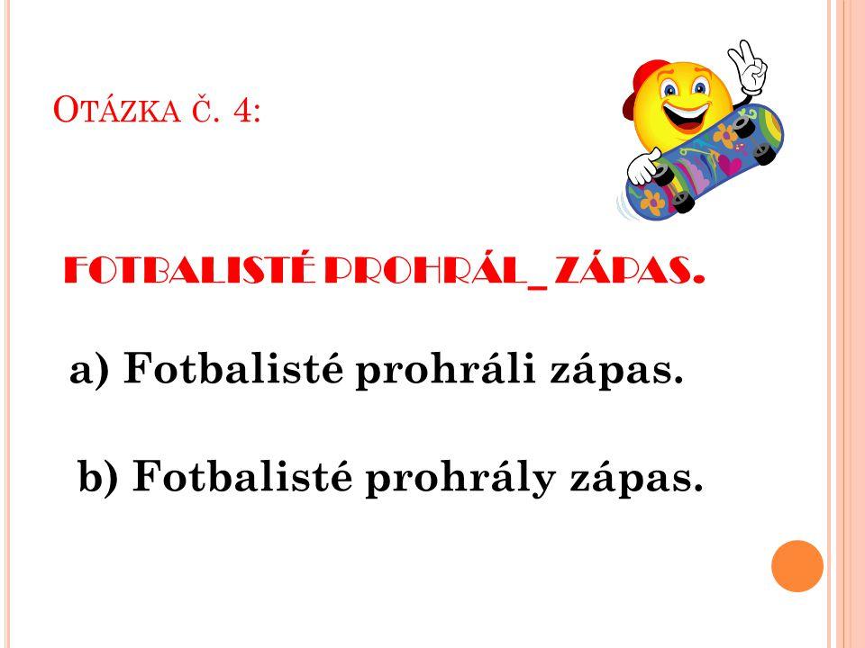 O TÁZKA Č. 4: FOTBALISTÉ PROHRÁL_ ZÁPAS. a) Fotbalisté prohráli zápas.