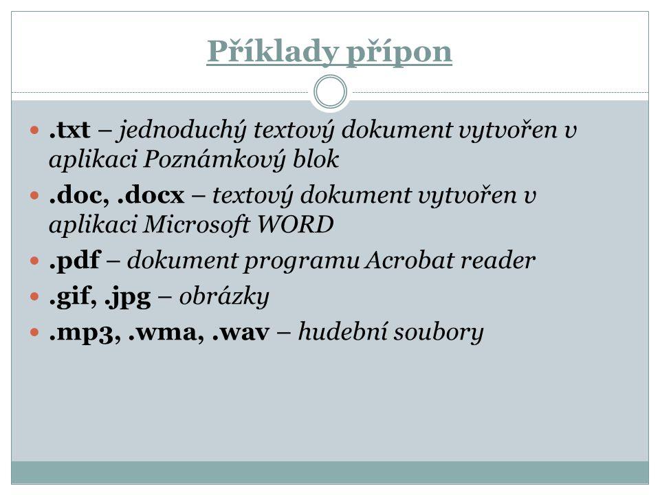 Příklady přípon.txt – jednoduchý textový dokument vytvořen v aplikaci Poznámkový blok.doc,.docx – textový dokument vytvořen v aplikaci Microsoft WORD.pdf – dokument programu Acrobat reader.gif,.jpg – obrázky.mp3,.wma,.wav – hudební soubory