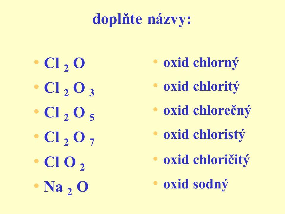 cvičení: oxid fosforitý oxid železitý oxid rtuťnatý oxid dusičitý oxid sodný oxid sírový P 2 O 3 Fe 2 O 3 HgO NO 2 Na 2 O SO 3