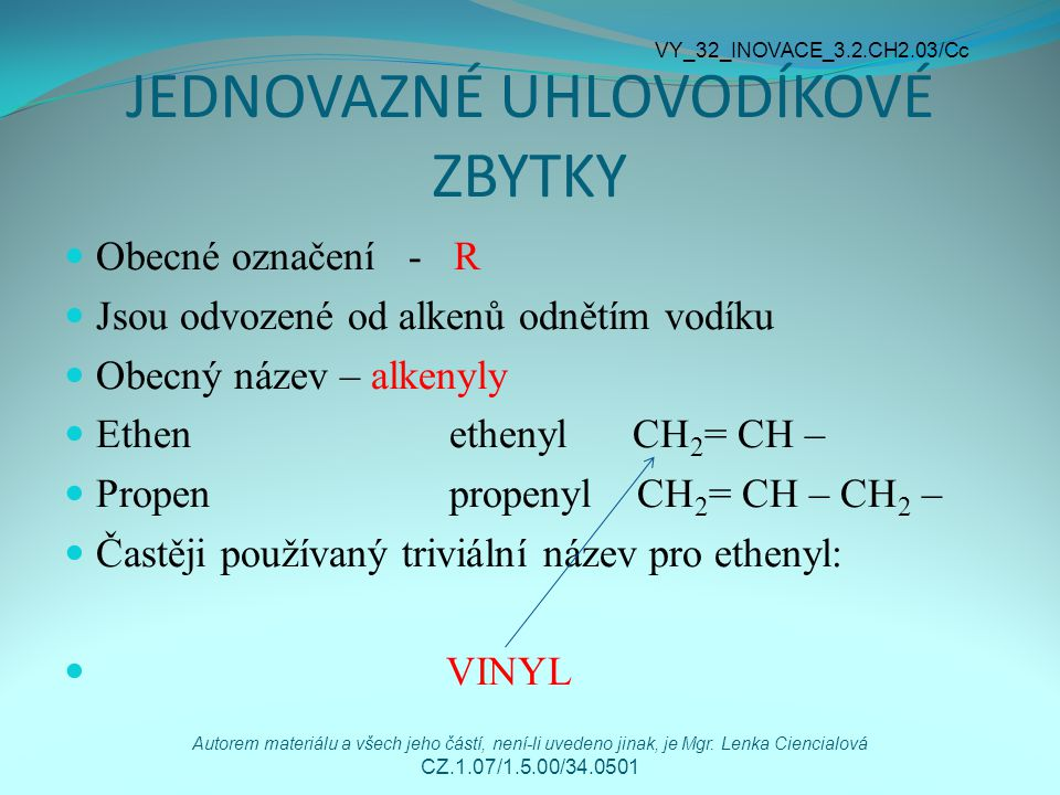 JEDNOVAZNÉ UHLOVODÍKOVÉ ZBYTKY Obecné označení - R Jsou odvozené od alkenů odnětím vodíku Obecný název – alkenyly Ethen ethenyl CH 2 = CH – Propen propenyl CH 2 = CH – CH 2 – Častěji používaný triviální název pro ethenyl: VINYL VY_32_INOVACE_3.2.CH2.03/Cc Autorem materiálu a všech jeho částí, není-li uvedeno jinak, je Mgr.