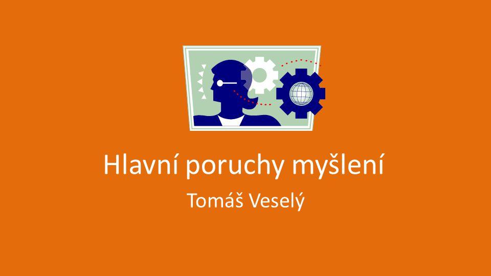 Hlavní poruchy myšlení Tomáš Veselý