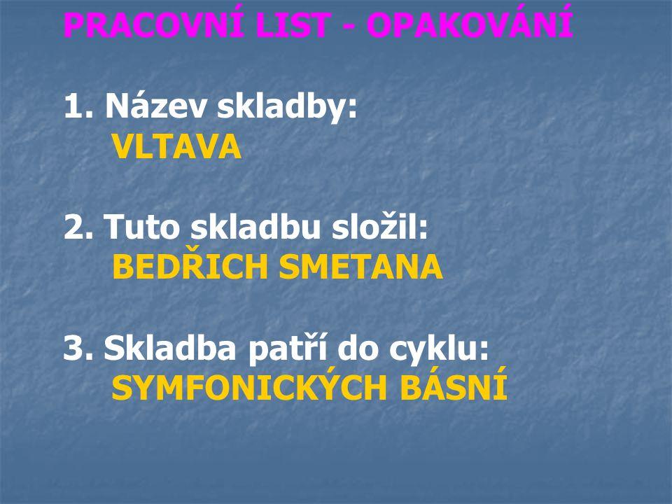 PRACOVNÍ LIST - OPAKOVÁNÍ 1. Název skladby: VLTAVA 2. Tuto skladbu složil: BEDŘICH SMETANA 3. Skladba patří do cyklu: SYMFONICKÝCH BÁSNÍ
