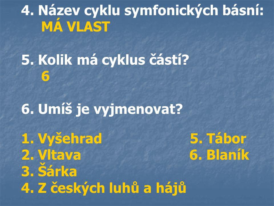 4. Název cyklu symfonických básní: MÁ VLAST 5. Kolik má cyklus částí? 6 6. Umíš je vyjmenovat? 1. Vyšehrad 5. Tábor 2. Vltava 6. Blaník 3. Šárka 4. Z