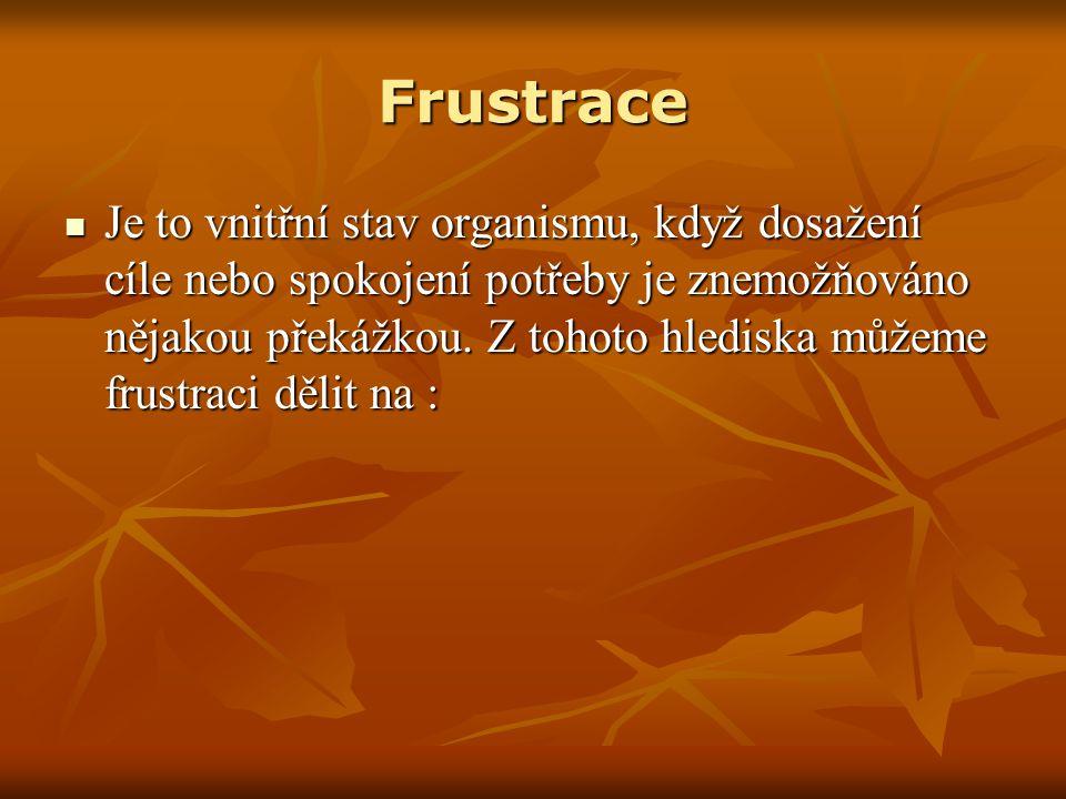 Frustrace Je to vnitřní stav organismu, když dosažení cíle nebo spokojení potřeby je znemožňováno nějakou překážkou.