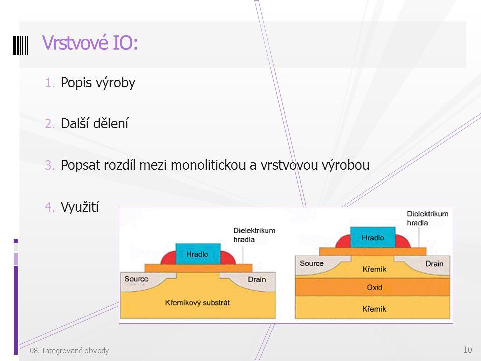 1. Popis výroby 2. Další dělení 3. Popsat rozdíl mezi monolitickou a vrstvovou výrobou 4. Využití Vrstvové IO: 08. Integrované obvody 10