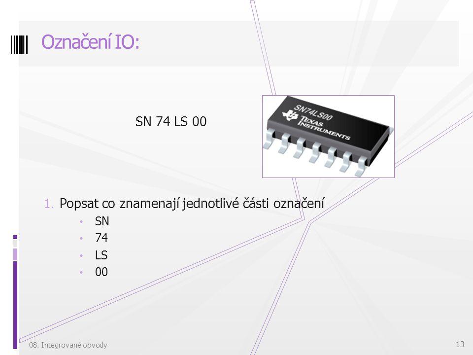 SN 74 LS 00 1. Popsat co znamenají jednotlivé části označení SN 74 LS 00 Označení IO: 08. Integrované obvody 13