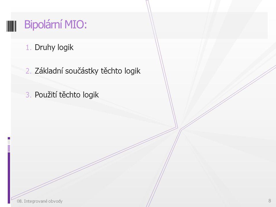 1. Druhy logik 2. Základní součástky těchto logik 3. Použití těchto logik Bipolární MIO: 08. Integrované obvody 8