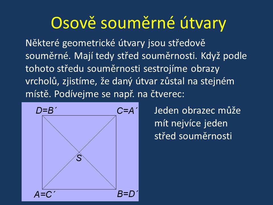 Osově souměrné útvary Některé geometrické útvary jsou středově souměrné. Mají tedy střed souměrnosti. Když podle tohoto středu souměrnosti sestrojíme