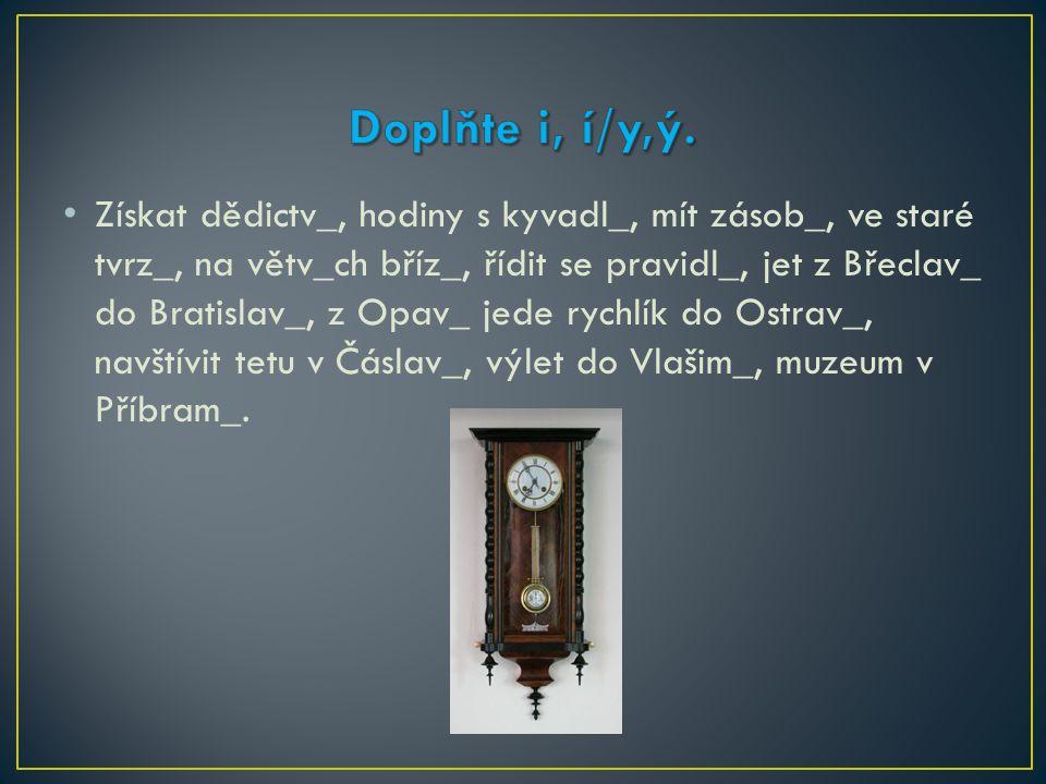 Získat dědictv_, hodiny s kyvadl_, mít zásob_, ve staré tvrz_, na větv_ch bříz_, řídit se pravidl_, jet z Břeclav_ do Bratislav_, z Opav_ jede rychlík