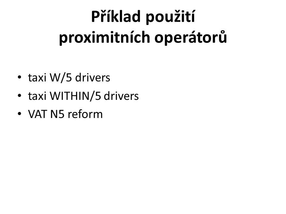 Příklad použití proximitních operátorů taxi W/5 drivers taxi WITHIN/5 drivers VAT N5 reform
