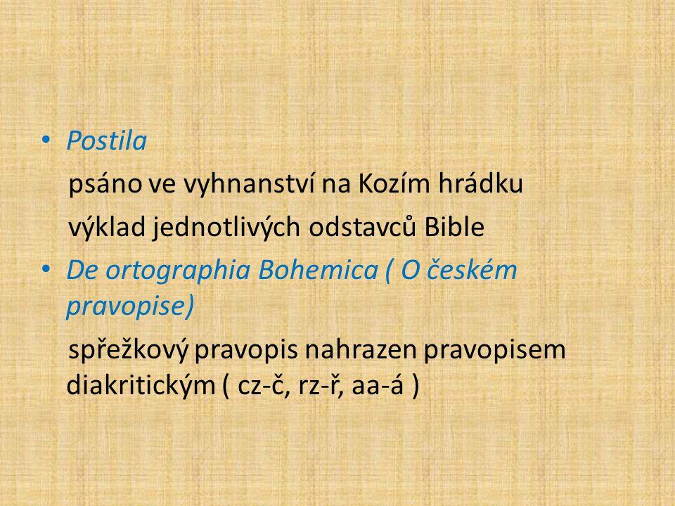 Postila psáno ve vyhnanství na Kozím hrádku výklad jednotlivých odstavců Bible De ortographia Bohemica ( O českém pravopise) spřežkový pravopis nahrazen pravopisem diakritickým ( cz-č, rz-ř, aa-á )