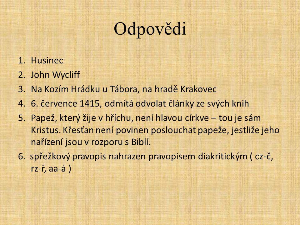 Odpovědi 1.Husinec 2.John Wycliff 3.Na Kozím Hrádku u Tábora, na hradě Krakovec 4.6.