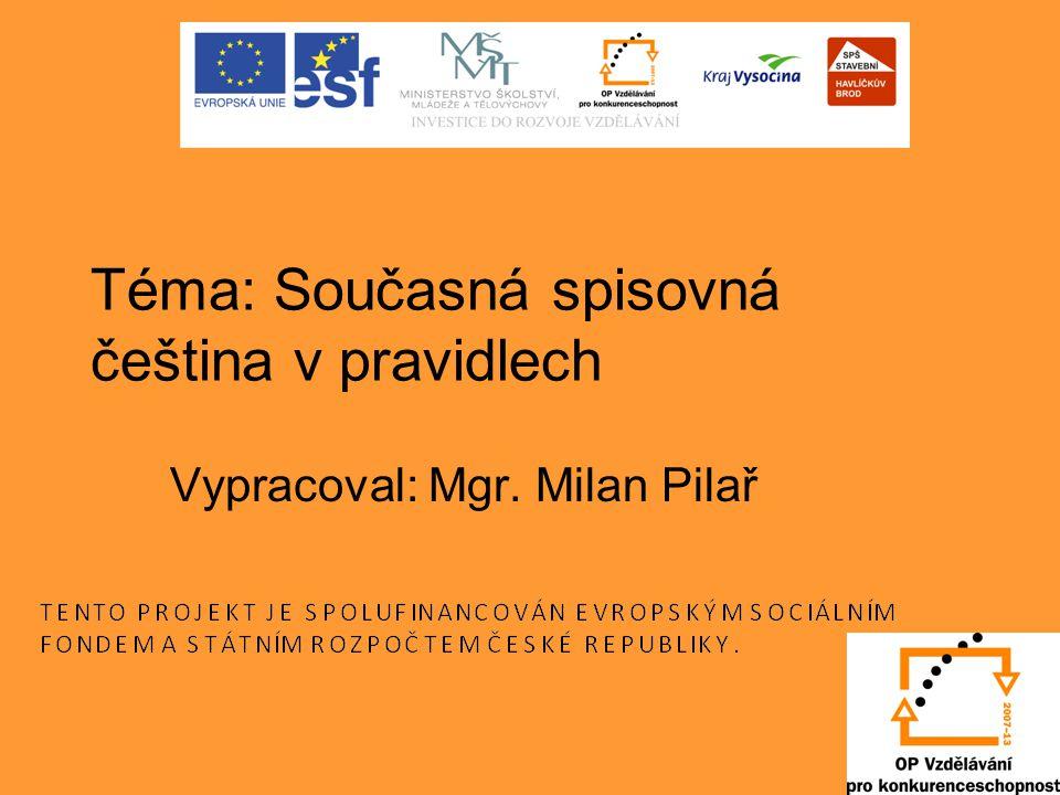 Téma: Současná spisovná čeština v pravidlech Vypracoval: Mgr. Milan Pilař