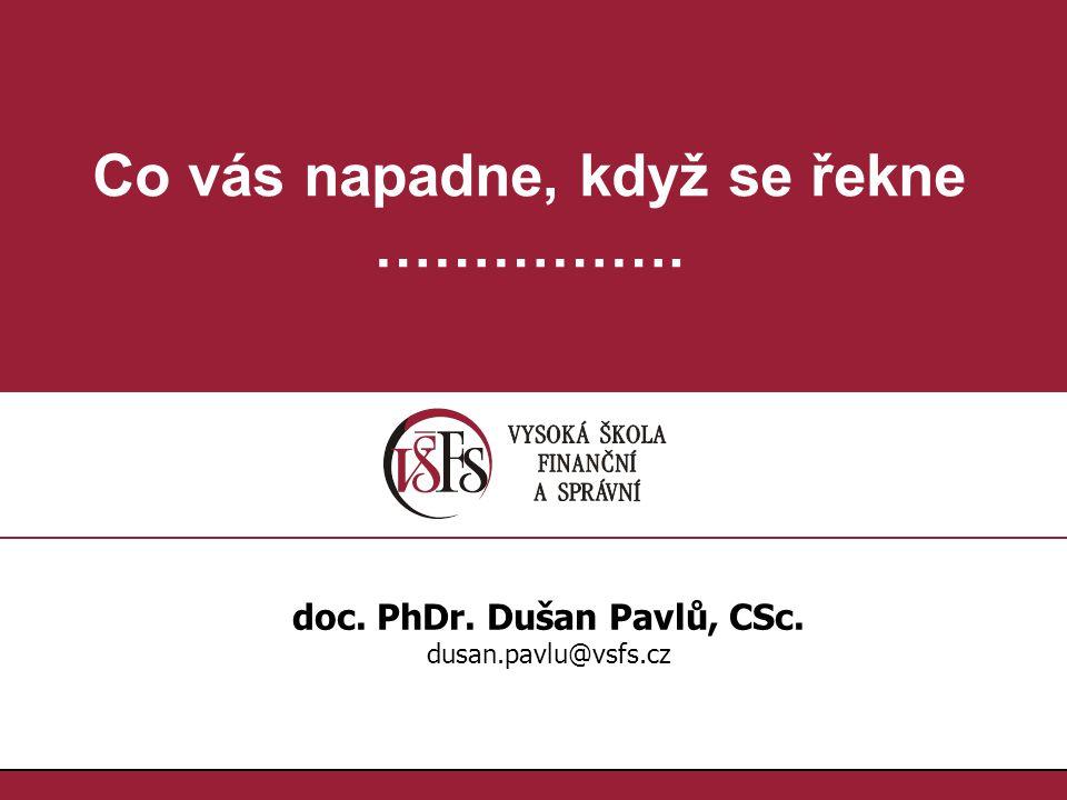 1.1. Co vás napadne, když se řekne ……………. doc. PhDr. Dušan Pavlů, CSc. dusan.pavlu@vsfs.cz